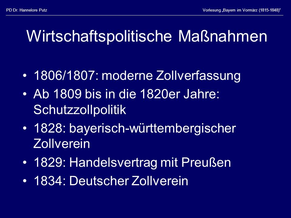 PD Dr. Hannelore PutzVorlesung Bayern im Vormärz (1815-1848) Wirtschaftspolitische Maßnahmen 1806/1807: moderne Zollverfassung Ab 1809 bis in die 1820