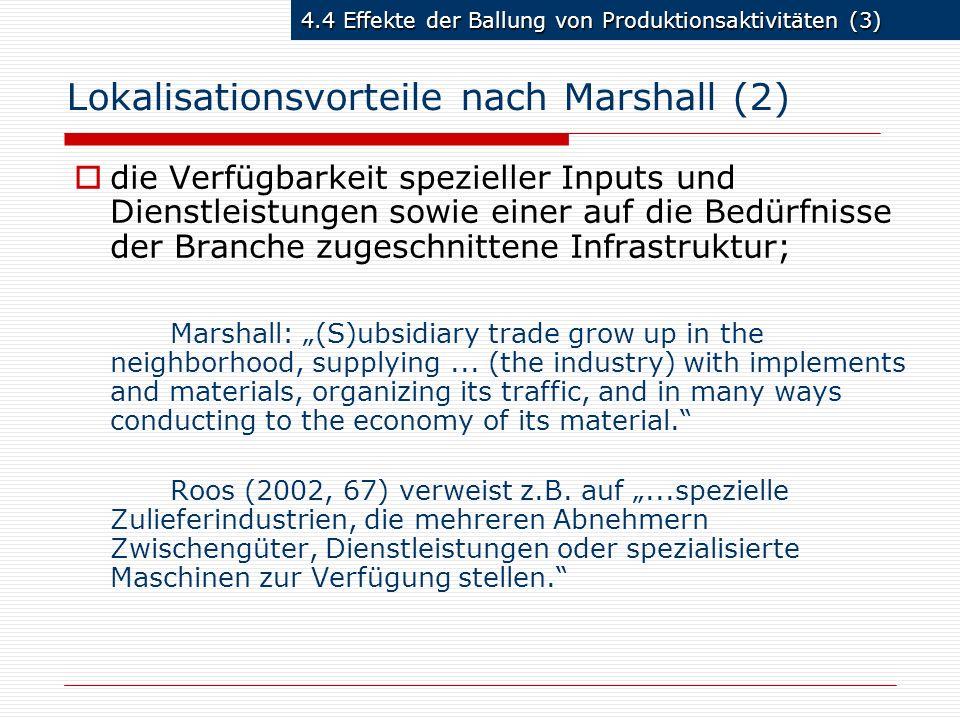 4.4 Effekte der Ballung von Produktionsaktivitäten (4) Lokalisationsvorteile nach Marshall (3) gemeinsamer Arbeitsmarkt für spezialisierte Arbeitskräfte (Pool-Bildung); Vorteile für Arbeitnehmer und Arbeitgeber: falls Arbeiter einer bestimmten Firma entlassen werden, so finden sie bei anderen Firmen einen neuen Arbeitsplatz, auf dem sie ihr Spezialwissen einsetzen können Marshall: if one of...