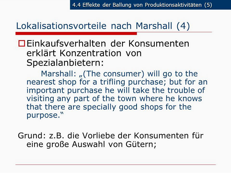 4.4 Effekte der Ballung von Produktionsaktivitäten (5) Lokalisationsvorteile nach Marshall (4) Einkaufsverhalten der Konsumenten erklärt Konzentration