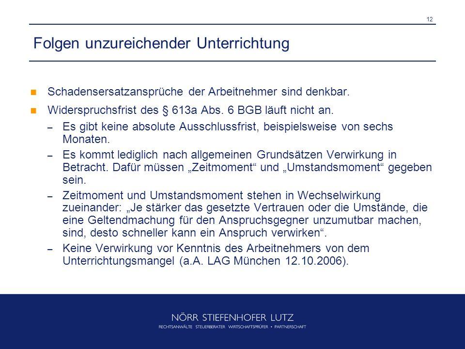 12 Folgen unzureichender Unterrichtung Schadensersatzansprüche der Arbeitnehmer sind denkbar. Widerspruchsfrist des § 613a Abs. 6 BGB läuft nicht an.