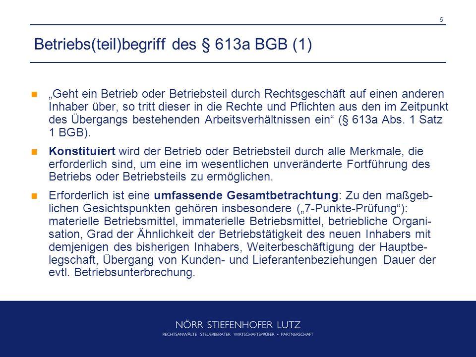 5 Betriebs(teil)begriff des § 613a BGB (1) Geht ein Betrieb oder Betriebsteil durch Rechtsgeschäft auf einen anderen Inhaber über, so tritt dieser in