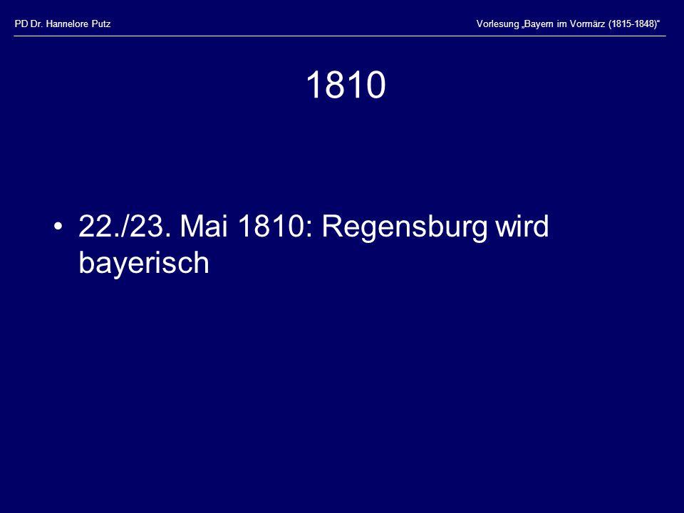 PD Dr. Hannelore PutzVorlesung Bayern im Vormärz (1815-1848) 1810 22./23. Mai 1810: Regensburg wird bayerisch