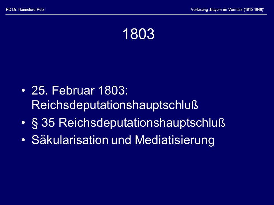 PD Dr. Hannelore PutzVorlesung Bayern im Vormärz (1815-1848) 1803 25. Februar 1803: Reichsdeputationshauptschluß § 35 Reichsdeputationshauptschluß Säk