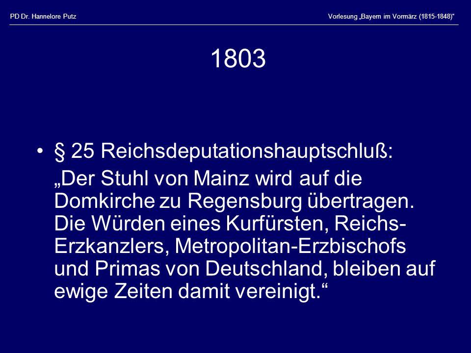 PD Dr. Hannelore PutzVorlesung Bayern im Vormärz (1815-1848) 1803 § 25 Reichsdeputationshauptschluß: Der Stuhl von Mainz wird auf die Domkirche zu Reg