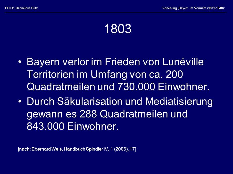 PD Dr. Hannelore PutzVorlesung Bayern im Vormärz (1815-1848) 1803 Bayern verlor im Frieden von Lunéville Territorien im Umfang von ca. 200 Quadratmeil