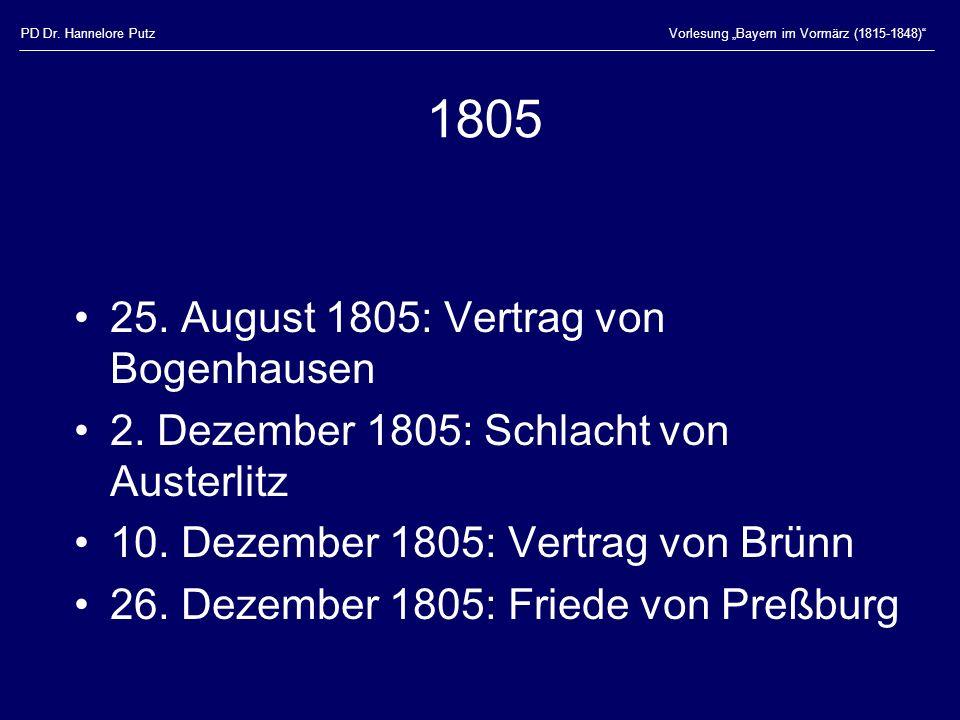 PD Dr. Hannelore PutzVorlesung Bayern im Vormärz (1815-1848) 1805 25. August 1805: Vertrag von Bogenhausen 2. Dezember 1805: Schlacht von Austerlitz 1