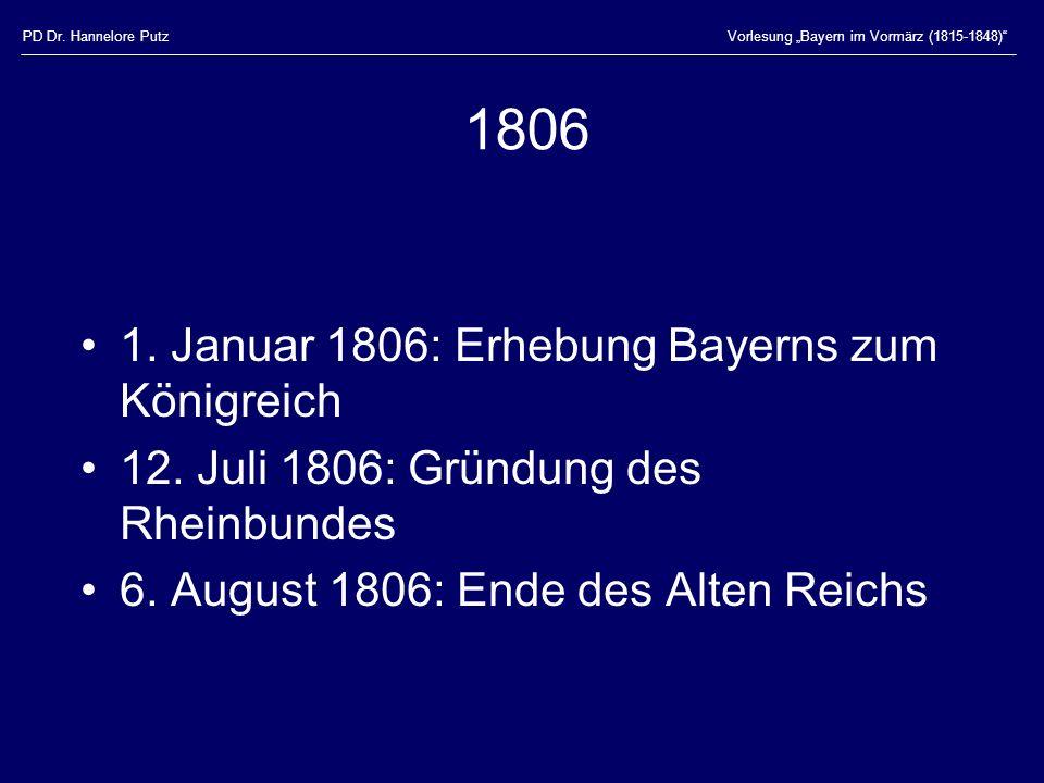 PD Dr. Hannelore PutzVorlesung Bayern im Vormärz (1815-1848) 1806 1. Januar 1806: Erhebung Bayerns zum Königreich 12. Juli 1806: Gründung des Rheinbun