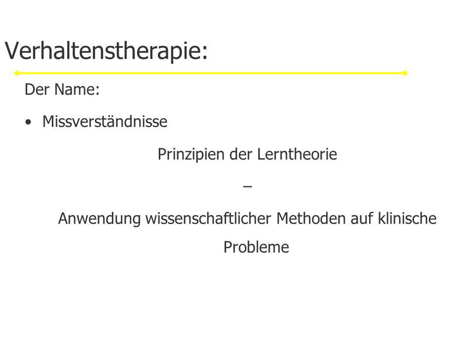 Verhaltenstherapie: Der Name: Missverständnisse Prinzipien der Lerntheorie – Anwendung wissenschaftlicher Methoden auf klinische Probleme