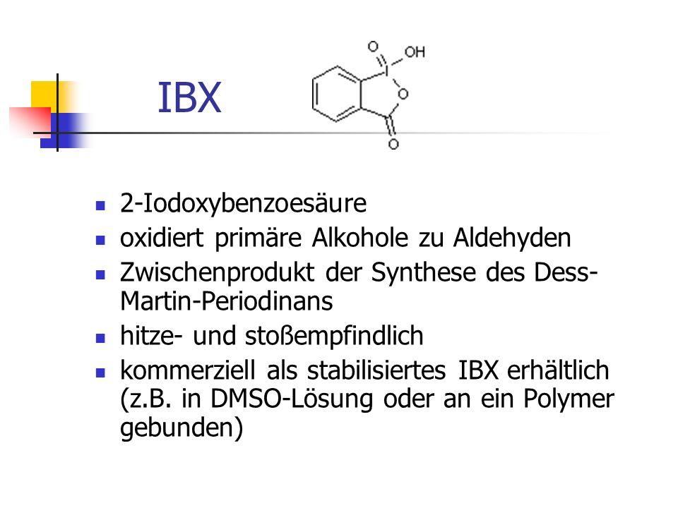 IBX 2-Iodoxybenzoesäure oxidiert primäre Alkohole zu Aldehyden Zwischenprodukt der Synthese des Dess- Martin-Periodinans hitze- und stoßempfindlich kommerziell als stabilisiertes IBX erhältlich (z.B.