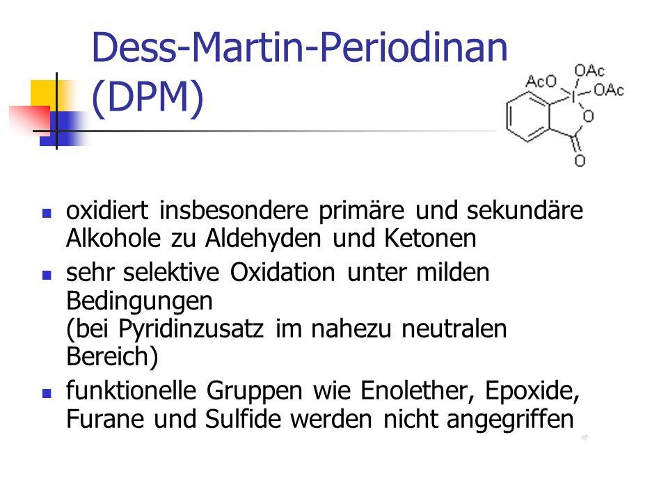 Dess-Martin-Periodinan (DPM) oxidiert insbesondere primäre und sekundäre Alkohole zu Aldehyden und Ketonen sehr selektive Oxidation unter milden Bedingungen (bei Pyridinzusatz im nahezu neutralen Bereich) funktionelle Gruppen wie Enolether, Epoxide, Furane und Sulfide werden nicht angegriffen