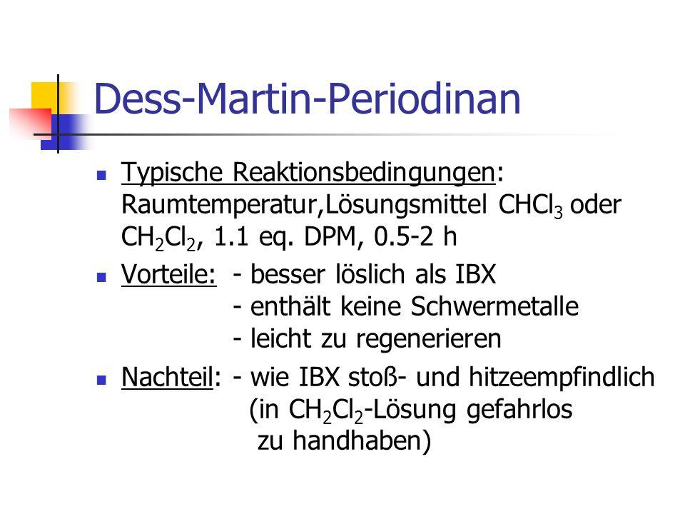 Dess-Martin-Periodinan Typische Reaktionsbedingungen: Raumtemperatur,Lösungsmittel CHCl 3 oder CH 2 Cl 2, 1.1 eq.