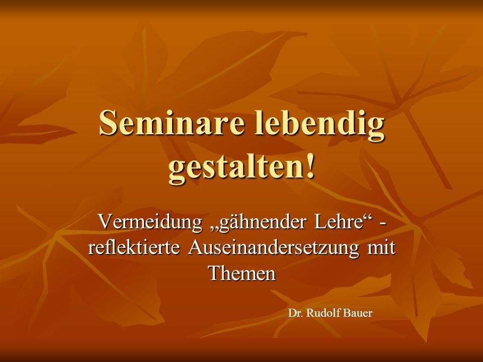 Seminare lebendig gestalten! Vermeidung gähnender Lehre - reflektierte Auseinandersetzung mit Themen Dr. Rudolf Bauer