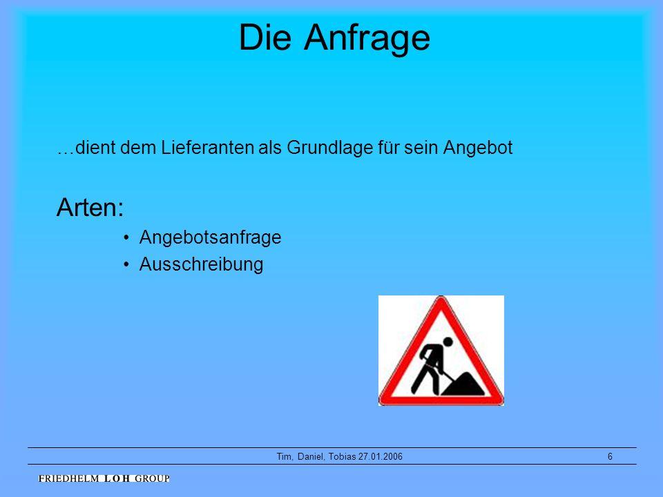 6Tim, Daniel, Tobias 27.01.2006 Die Anfrage …dient dem Lieferanten als Grundlage für sein Angebot Arten: Angebotsanfrage Ausschreibung