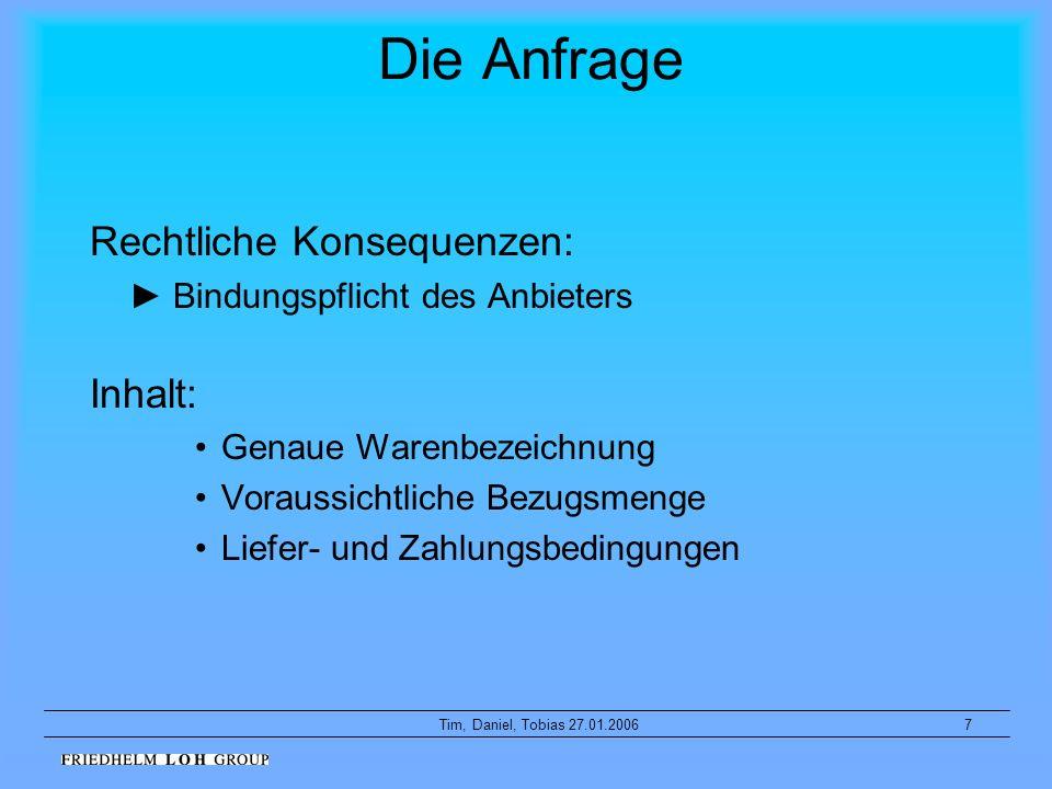 7Tim, Daniel, Tobias 27.01.2006 Die Anfrage Rechtliche Konsequenzen: Bindungspflicht des Anbieters Inhalt: Genaue Warenbezeichnung Voraussichtliche Be
