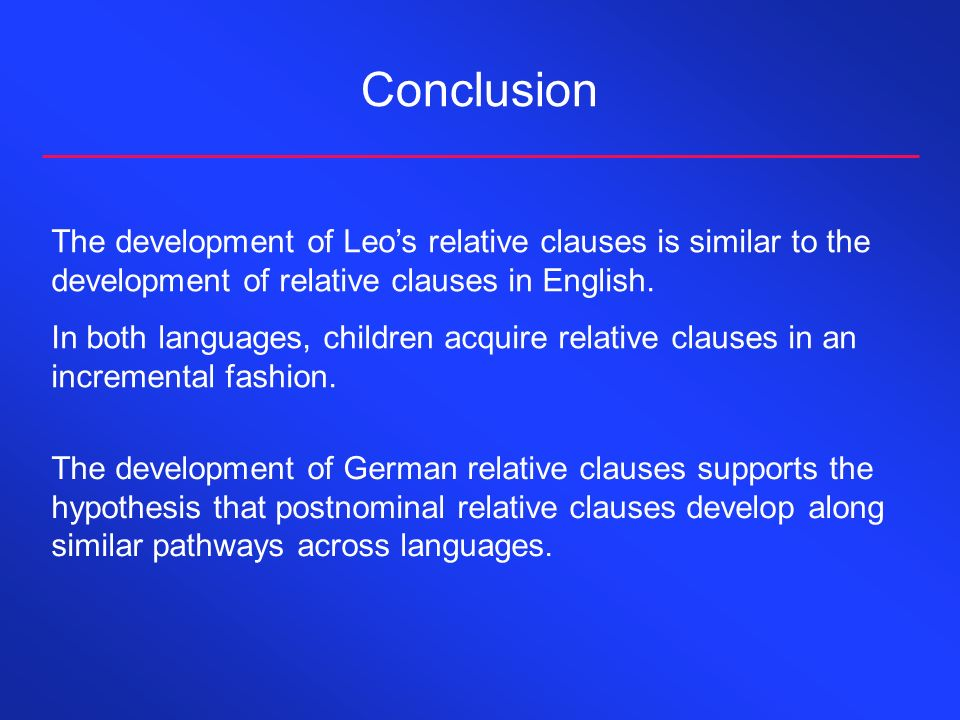 Conclusion The development of Leos relative clauses is similar to the development of relative clauses in English. In both languages, children acquire