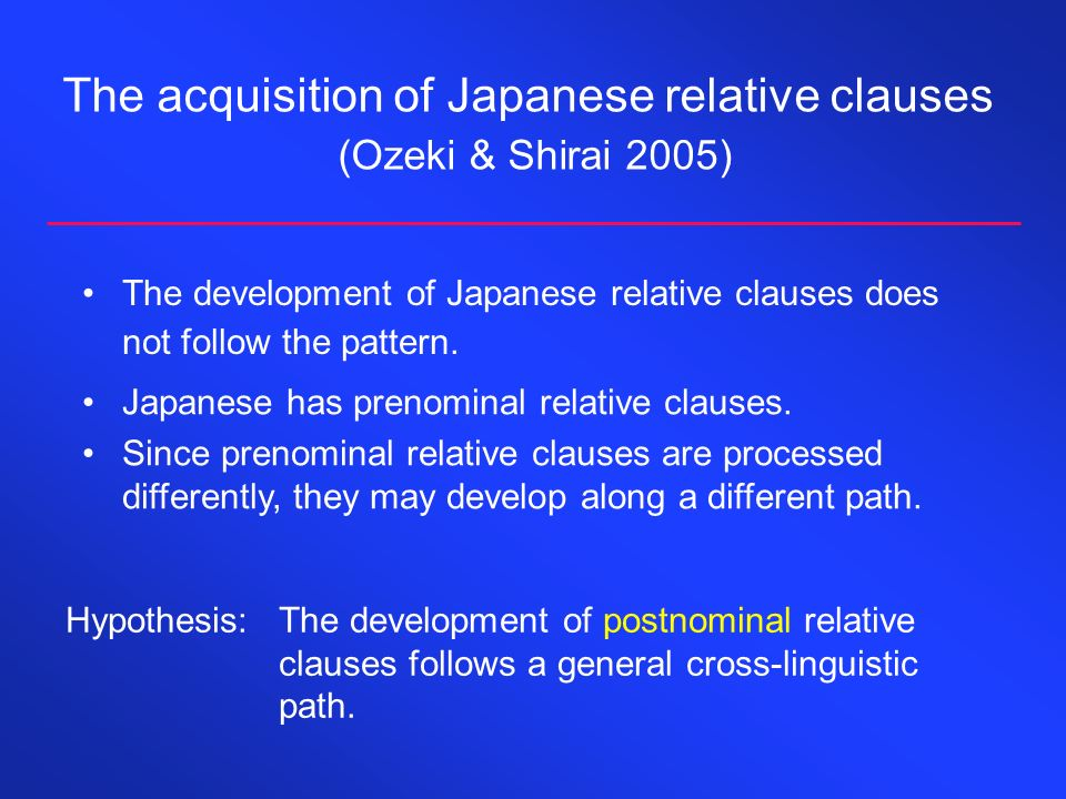 The acquisition of Japanese relative clauses (Ozeki & Shirai 2005) The development of Japanese relative clauses does not follow the pattern. Hypothesi
