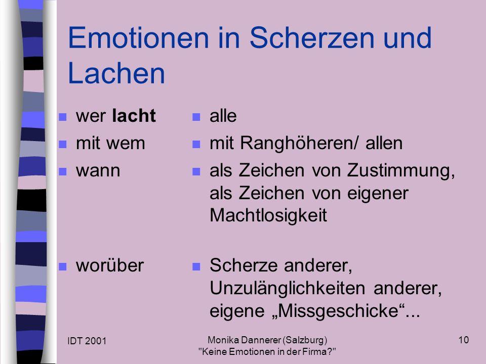 IDT 2001 Monika Dannerer (Salzburg) Keine Emotionen in der Firma 10 Emotionen in Scherzen und Lachen n wer lacht n mit wem n wann n worüber n alle n mit Ranghöheren/ allen n als Zeichen von Zustimmung, als Zeichen von eigener Machtlosigkeit n Scherze anderer, Unzulänglichkeiten anderer, eigene Missgeschicke...
