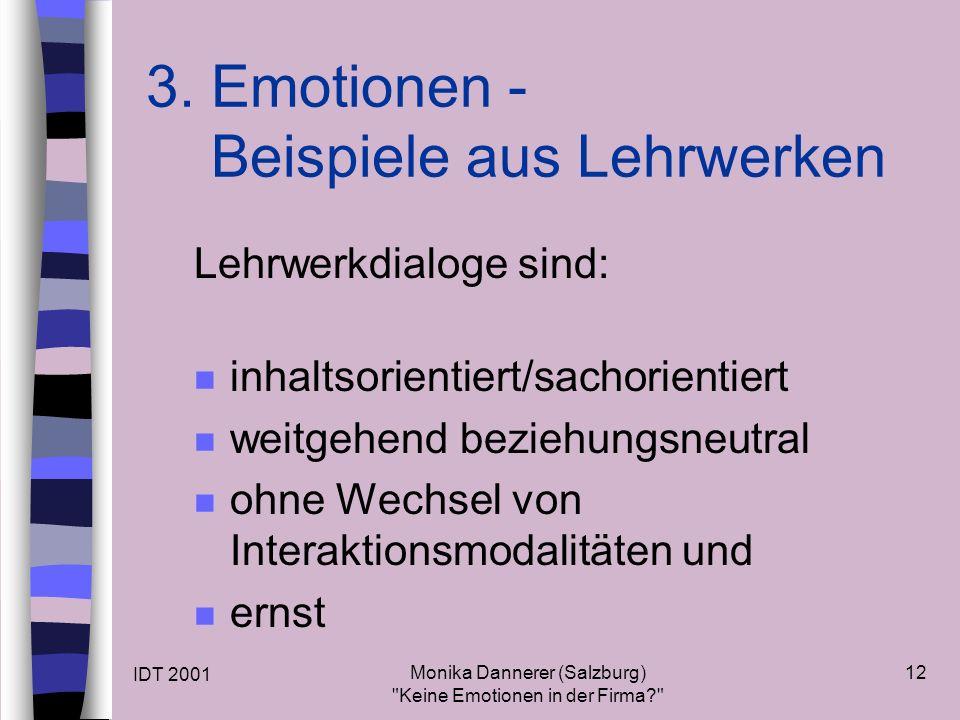 IDT 2001 Monika Dannerer (Salzburg) Keine Emotionen in der Firma 12 Lehrwerkdialoge sind: n inhaltsorientiert/sachorientiert n weitgehend beziehungsneutral n ohne Wechsel von Interaktionsmodalitäten und n ernst 3.