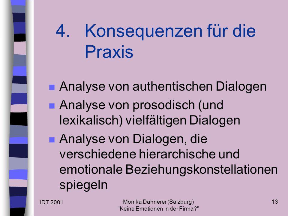 IDT 2001 Monika Dannerer (Salzburg) Keine Emotionen in der Firma 13 n Analyse von authentischen Dialogen n Analyse von prosodisch (und lexikalisch) vielfältigen Dialogen n Analyse von Dialogen, die verschiedene hierarchische und emotionale Beziehungskonstellationen spiegeln 4.