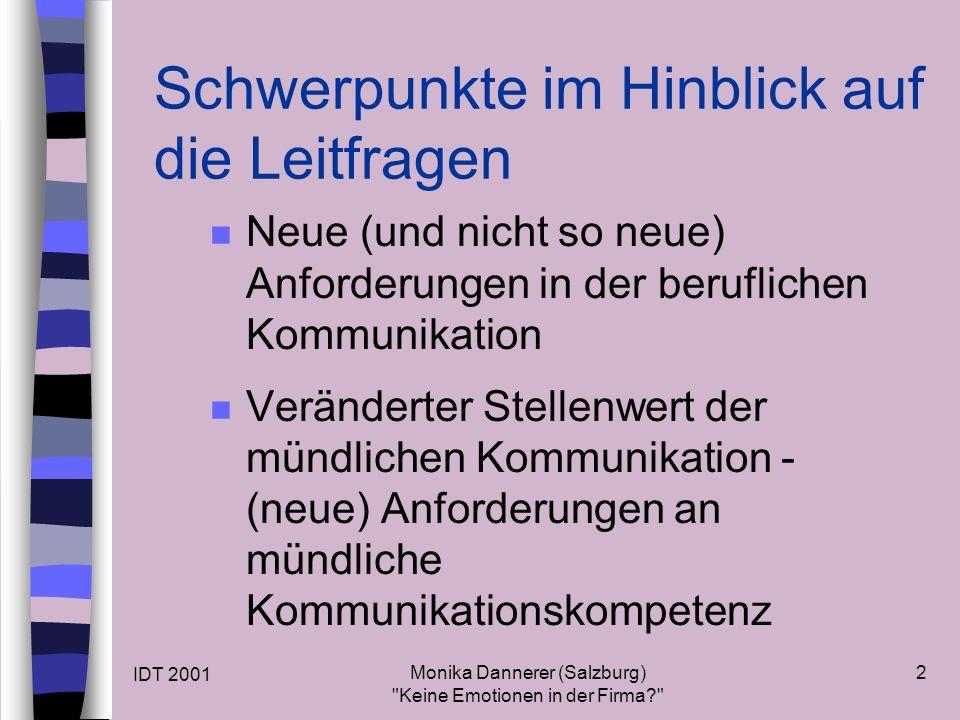 IDT 2001 Monika Dannerer (Salzburg) Keine Emotionen in der Firma 2 Schwerpunkte im Hinblick auf die Leitfragen n Neue (und nicht so neue) Anforderungen in der beruflichen Kommunikation n Veränderter Stellenwert der mündlichen Kommunikation - (neue) Anforderungen an mündliche Kommunikationskompetenz