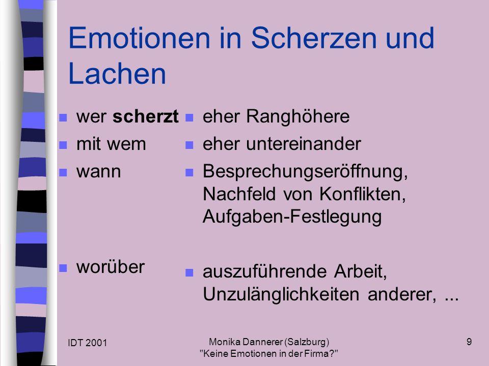 IDT 2001 Monika Dannerer (Salzburg) Keine Emotionen in der Firma 9 Emotionen in Scherzen und Lachen n wer scherzt n mit wem n wann n worüber n eher Ranghöhere n eher untereinander n Besprechungseröffnung, Nachfeld von Konflikten, Aufgaben-Festlegung n auszuführende Arbeit, Unzulänglichkeiten anderer,...