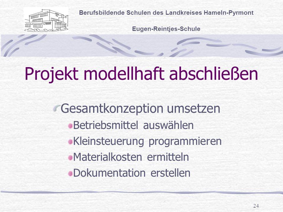 24 Projekt modellhaft abschließen Berufsbildende Schulen des Landkreises Hameln-Pyrmont Eugen-Reintjes-Schule Gesamtkonzeption umsetzen Betriebsmittel auswählen Kleinsteuerung programmieren Materialkosten ermitteln Dokumentation erstellen