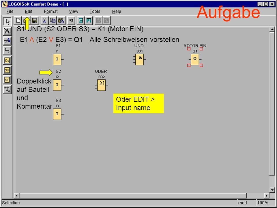 Aufgabe S1 UND (S2 ODER S3) = K1 (Motor EIN) Alle Schreibweisen vorstellen Doppelklick auf Bauteil und Kommentar Oder EDIT > Input name E1 (E2 V E3) =