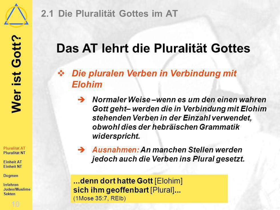 Wer ist Gott? 9 Pluralität AT Pluralität NT Einheit AT Einheit NT Dogmen Irrlehren Juden/Muslime Sekten 2.1Die Pluralität Gottes im AT Das AT lehrt di