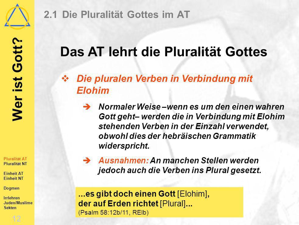 Wer ist Gott? 11 Pluralität AT Pluralität NT Einheit AT Einheit NT Dogmen Irrlehren Juden/Muslime Sekten 2.1Die Pluralität Gottes im AT Das AT lehrt d
