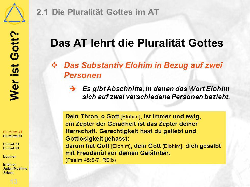 Wer ist Gott? 12 Pluralität AT Pluralität NT Einheit AT Einheit NT Dogmen Irrlehren Juden/Muslime Sekten 2.1Die Pluralität Gottes im AT Das AT lehrt d