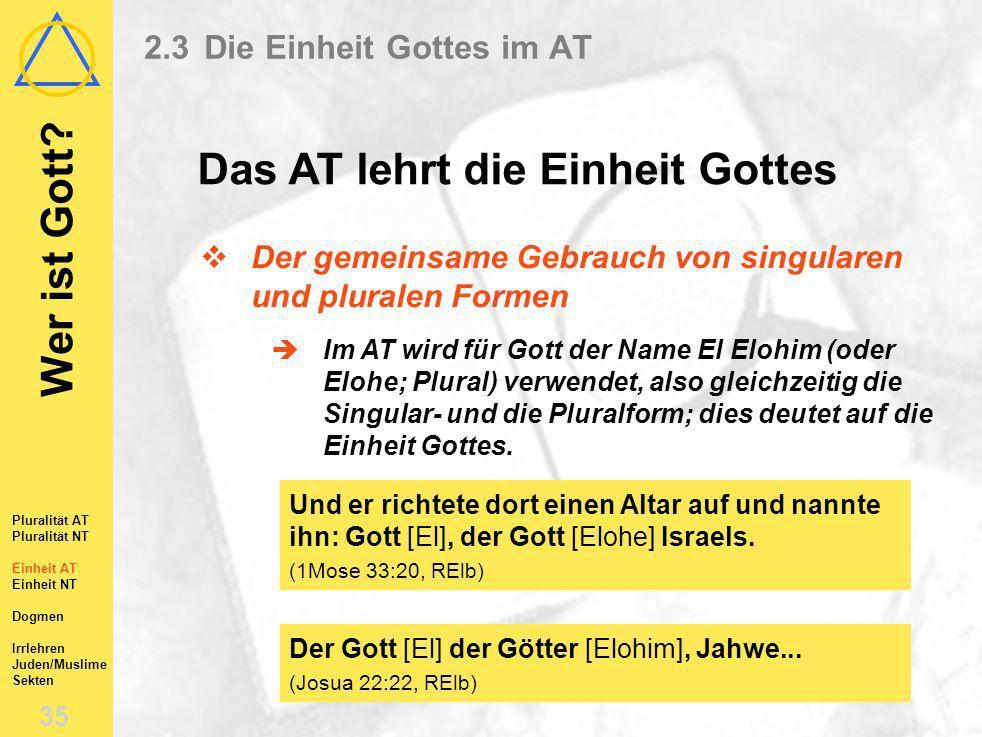 Wer ist Gott? 34 Pluralität AT Pluralität NT Einheit AT Einheit NT Dogmen Irrlehren Juden/Muslime Sekten 2.3Die Einheit Gottes im AT Der Gebrauch von