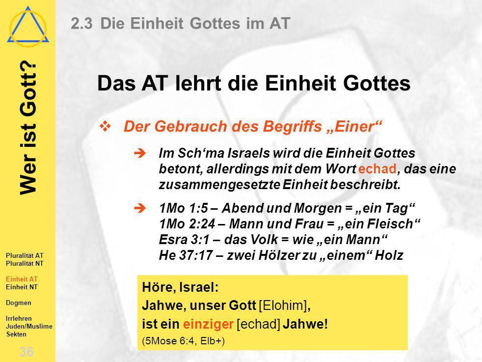 Wer ist Gott? 35 Pluralität AT Pluralität NT Einheit AT Einheit NT Dogmen Irrlehren Juden/Muslime Sekten 2.3Die Einheit Gottes im AT Der gemeinsame Ge