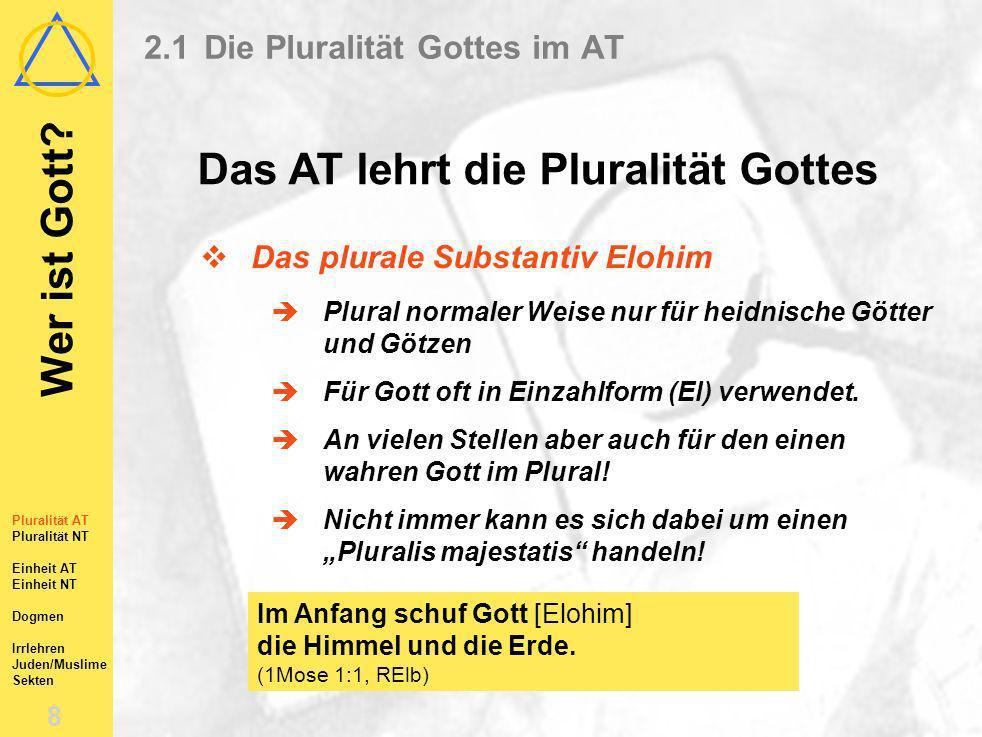 Wer ist Gott? 7 Pluralität AT Pluralität NT Einheit AT Einheit NT Dogmen Irrlehren Juden/Muslime Sekten 2.1Die Pluralität Gottes im AT Das AT lehrt di