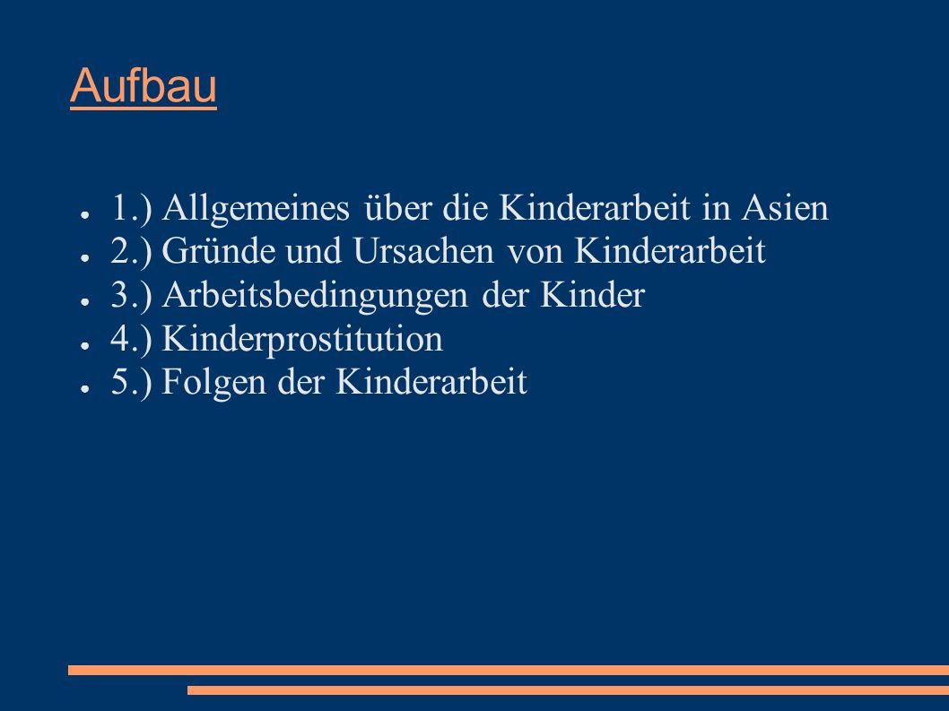 Aufbau 1.) Allgemeines über die Kinderarbeit in Asien 2.) Gründe und Ursachen von Kinderarbeit 3.) Arbeitsbedingungen der Kinder 4.) Kinderprostitutio