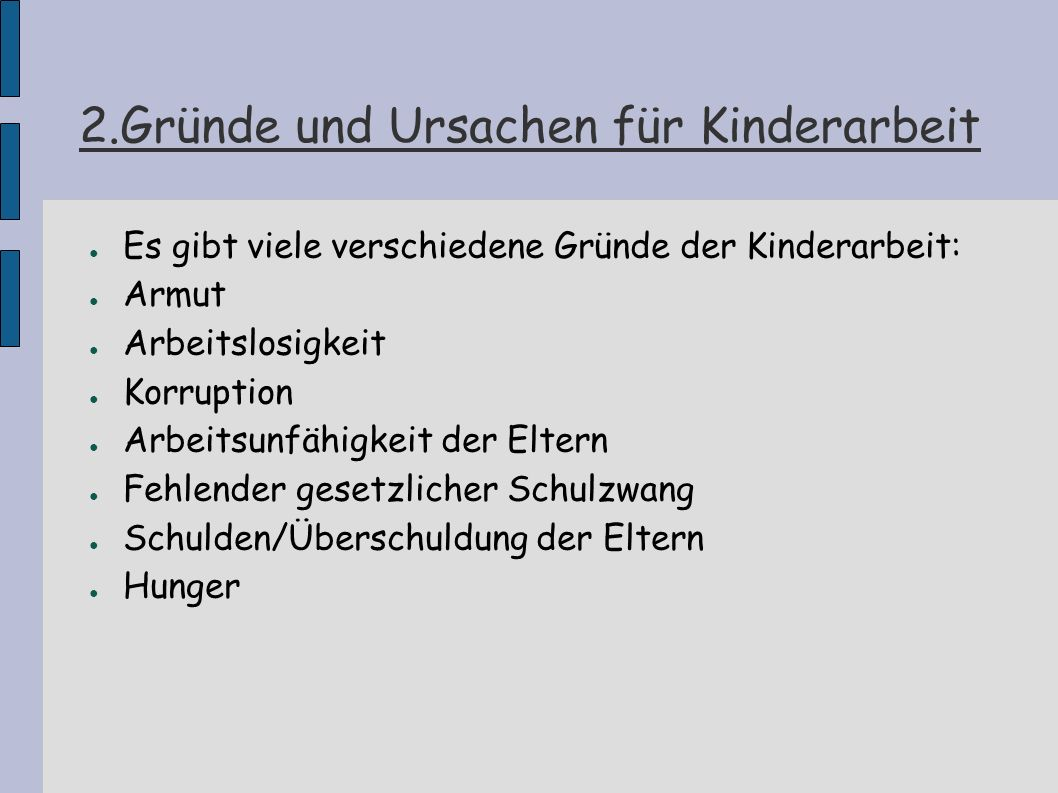 2.Gründe und Ursachen für Kinderarbeit Es gibt viele verschiedene Gründe der Kinderarbeit: Armut Arbeitslosigkeit Korruption Arbeitsunfähigkeit der El