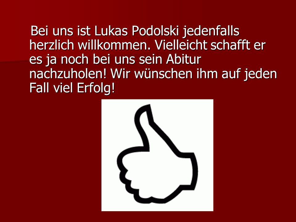 Bei uns ist Lukas Podolski jedenfalls herzlich willkommen. Vielleicht schafft er es ja noch bei uns sein Abitur nachzuholen! Wir wünschen ihm auf jede