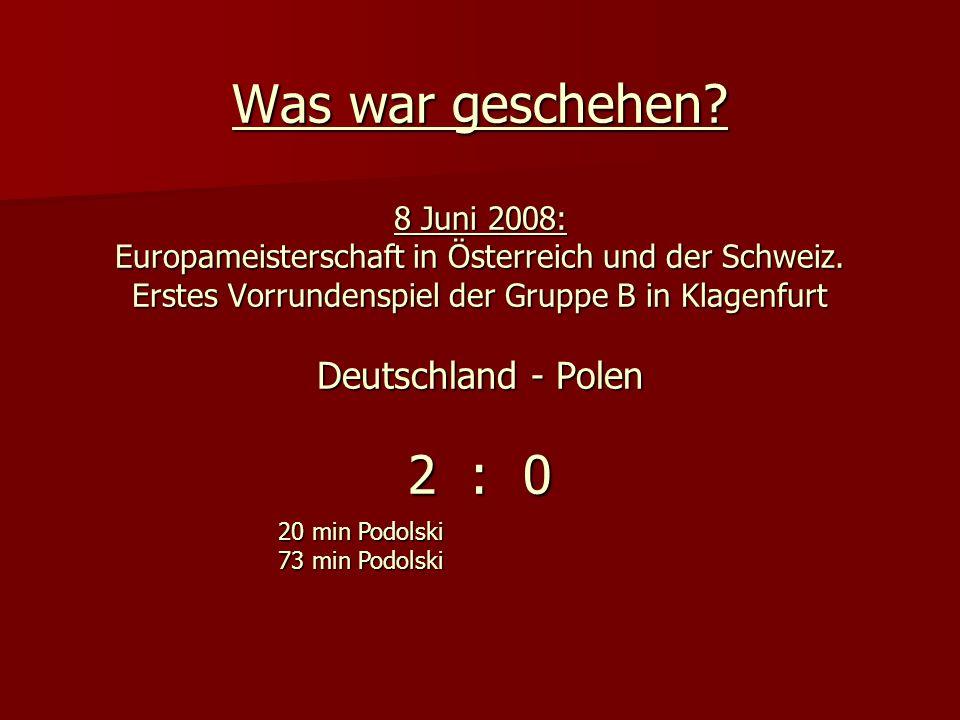Was war geschehen? 8 Juni 2008: Europameisterschaft in Österreich und der Schweiz. Erstes Vorrundenspiel der Gruppe B in Klagenfurt Deutschland - Pole