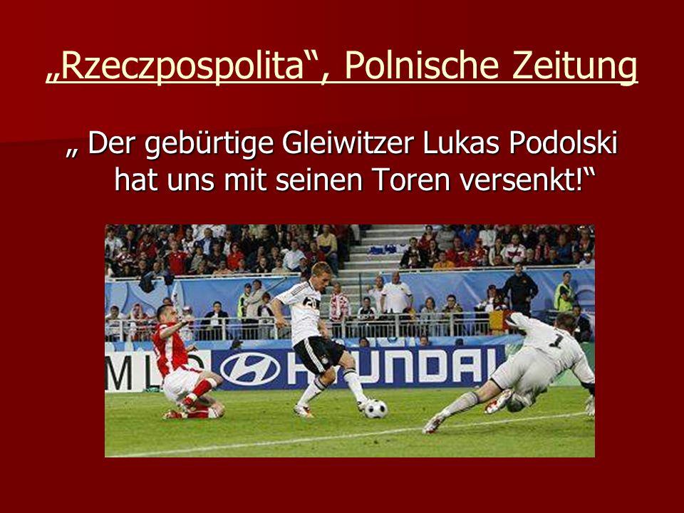 Rzeczpospolita, Polnische Zeitung Der gebürtige Gleiwitzer Lukas Podolski hat uns mit seinen Toren versenkt! Der gebürtige Gleiwitzer Lukas Podolski h