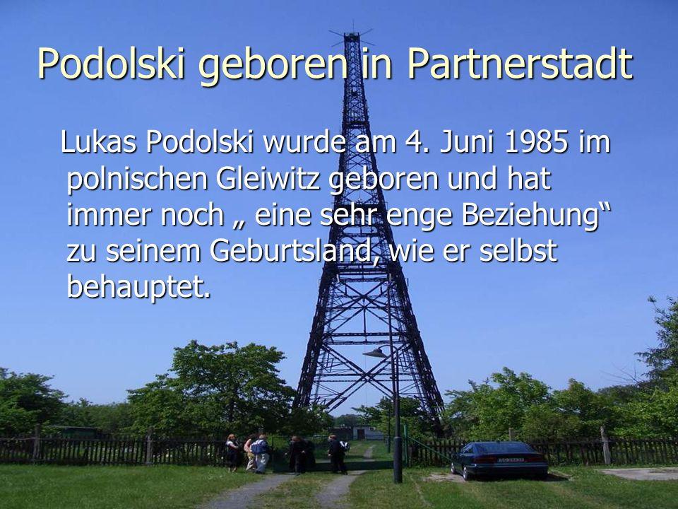 Podolski geboren in Partnerstadt Lukas Podolski wurde am 4. Juni 1985 im polnischen Gleiwitz geboren und hat immer noch eine sehr enge Beziehung zu se