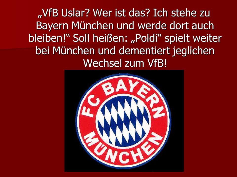 VfB Uslar? Wer ist das? Ich stehe zu Bayern München und werde dort auch bleiben! Soll heißen: Poldi spielt weiter bei München und dementiert jeglichen