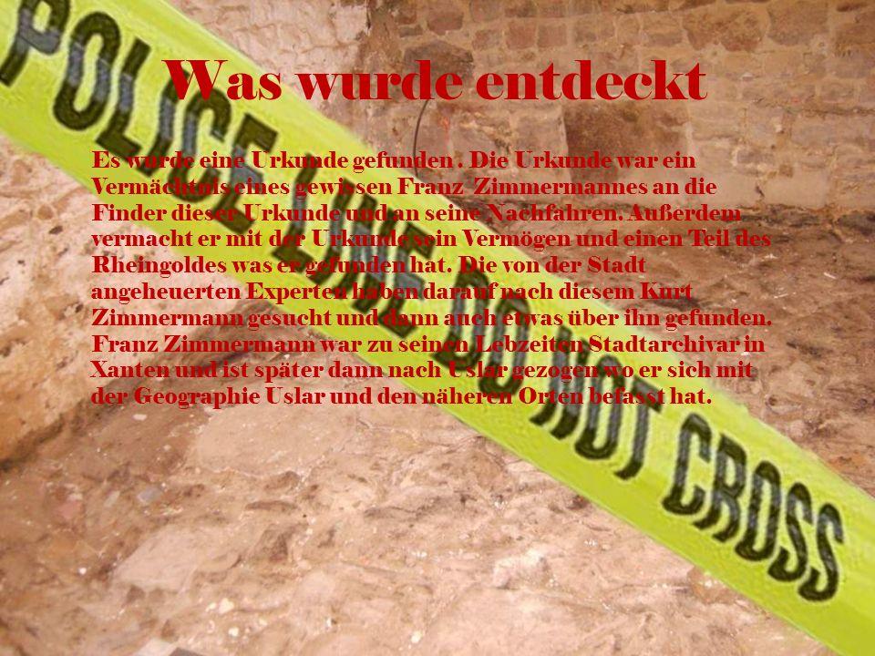 Was wurde entdeckt Es wurde eine Urkunde gefunden. Die Urkunde war ein Vermächtnis eines gewissen Franz Zimmermannes an die Finder dieser Urkunde und