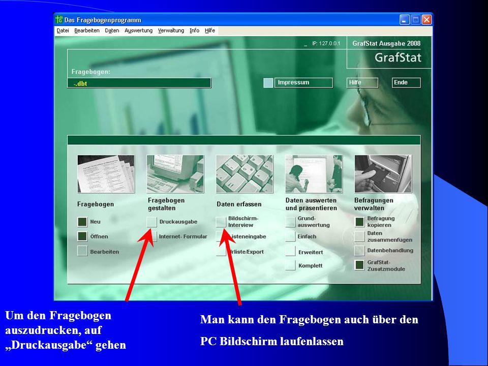 Um den Fragebogen auszudrucken, auf Druckausgabe gehen Man kann den Fragebogen auch über den PC Bildschirm laufenlassen