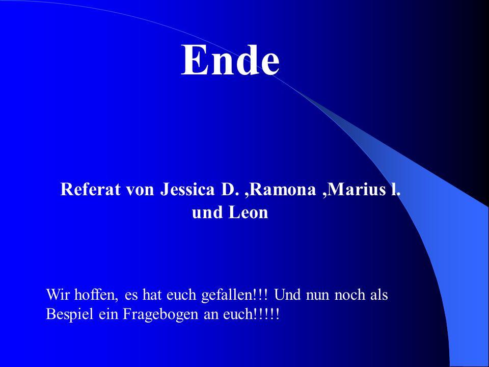 Ende Referat von Jessica D.,Ramona,Marius l. und Leon Wir hoffen, es hat euch gefallen!!! Und nun noch als Bespiel ein Fragebogen an euch!!!!!