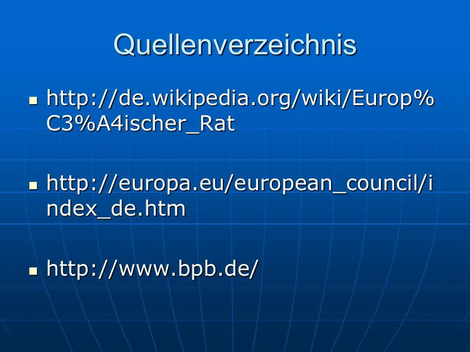 Quellenverzeichnis http://de.wikipedia.org/wiki/Europ% C3%A4ischer_Rat http://de.wikipedia.org/wiki/Europ% C3%A4ischer_Rat http://europa.eu/european_council/i ndex_de.htm http://europa.eu/european_council/i ndex_de.htm http://www.bpb.de/ http://www.bpb.de/