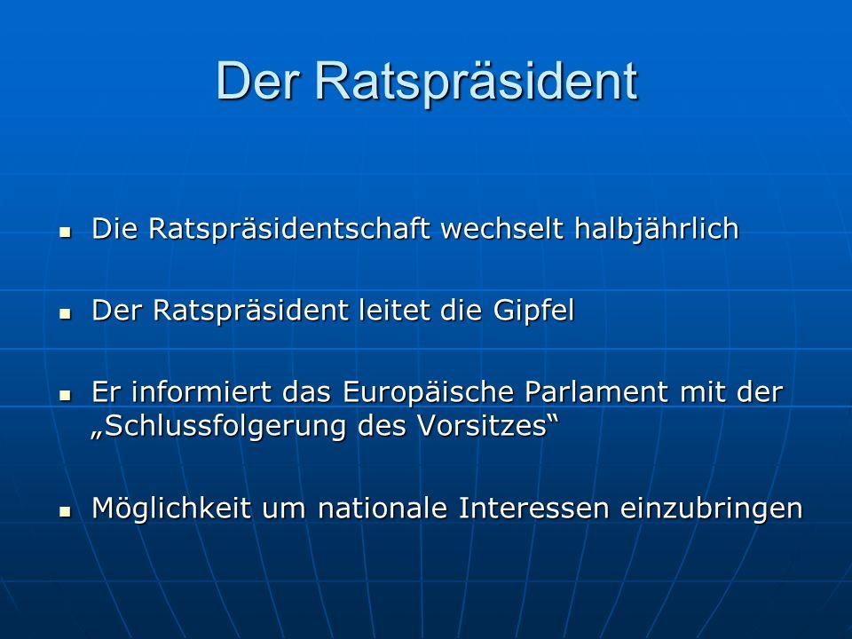 Der Ratspräsident Die Ratspräsidentschaft wechselt halbjährlich Die Ratspräsidentschaft wechselt halbjährlich Der Ratspräsident leitet die Gipfel Der Ratspräsident leitet die Gipfel Er informiert das Europäische Parlament mit der Schlussfolgerung des Vorsitzes Er informiert das Europäische Parlament mit der Schlussfolgerung des Vorsitzes Möglichkeit um nationale Interessen einzubringen Möglichkeit um nationale Interessen einzubringen