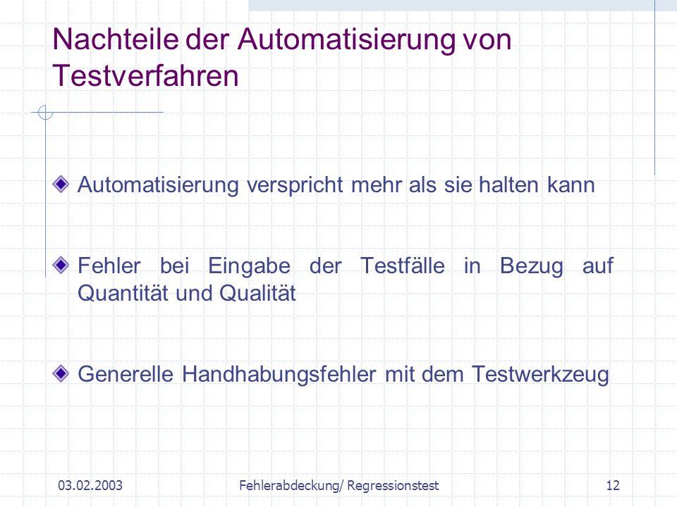 03.02.2003Fehlerabdeckung/ Regressionstest12 Automatisierung verspricht mehr als sie halten kann Fehler bei Eingabe der Testfälle in Bezug auf Quantität und Qualität Generelle Handhabungsfehler mit dem Testwerkzeug Nachteile der Automatisierung von Testverfahren