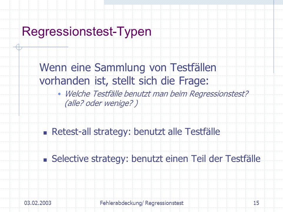03.02.2003Fehlerabdeckung/ Regressionstest15 Wenn eine Sammlung von Testfällen vorhanden ist, stellt sich die Frage: Welche Testfälle benutzt man beim Regressionstest.