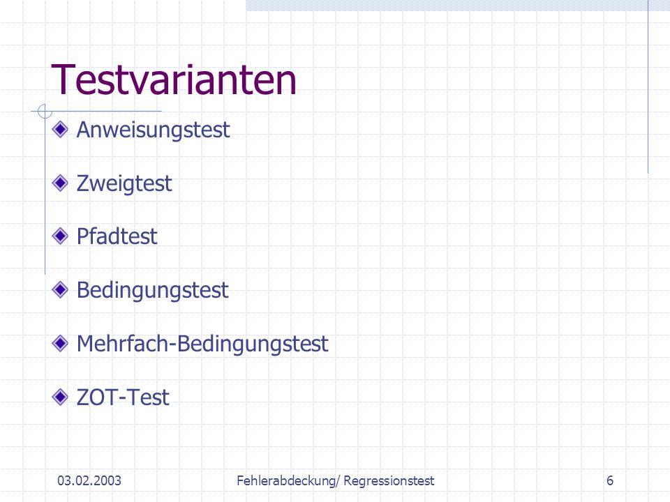 03.02.2003Fehlerabdeckung/ Regressionstest6 Testvarianten Anweisungstest Zweigtest Pfadtest Bedingungstest Mehrfach-Bedingungstest ZOT-Test