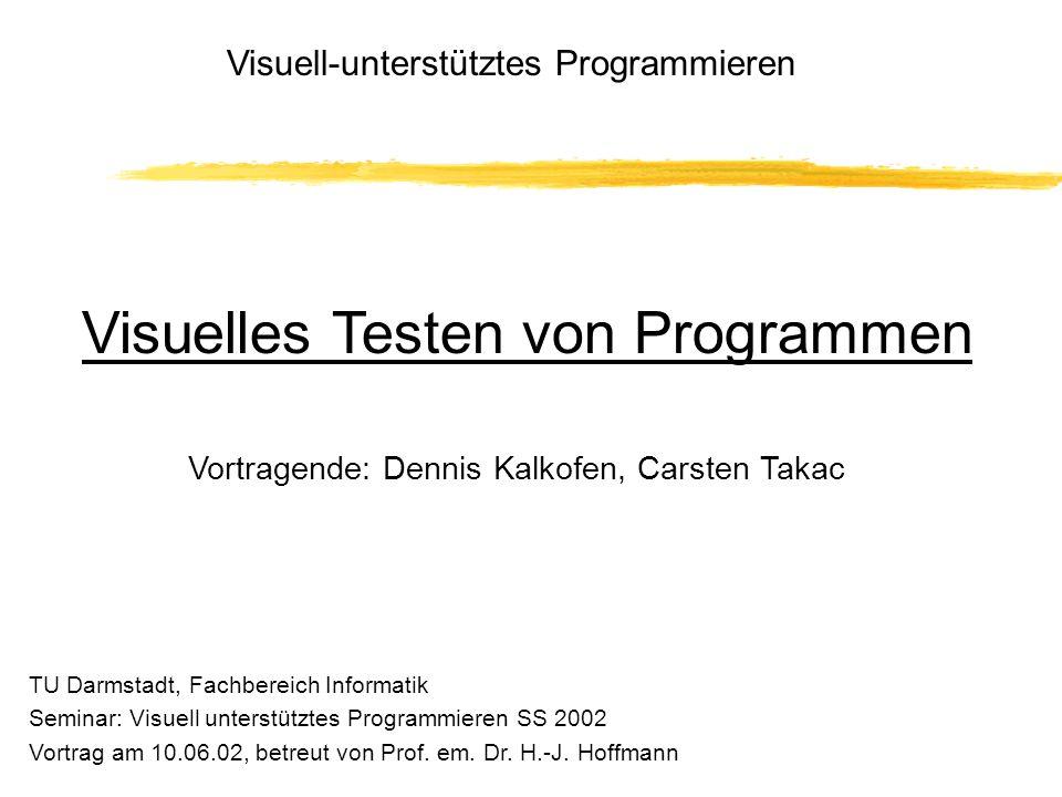 Vortragende: Dennis Kalkofen, Carsten Takac Visuell-unterstütztes Programmieren Visuelles Testen von Programmen TU Darmstadt, Fachbereich Informatik Seminar: Visuell unterstütztes Programmieren SS 2002 Vortrag am 10.06.02, betreut von Prof.