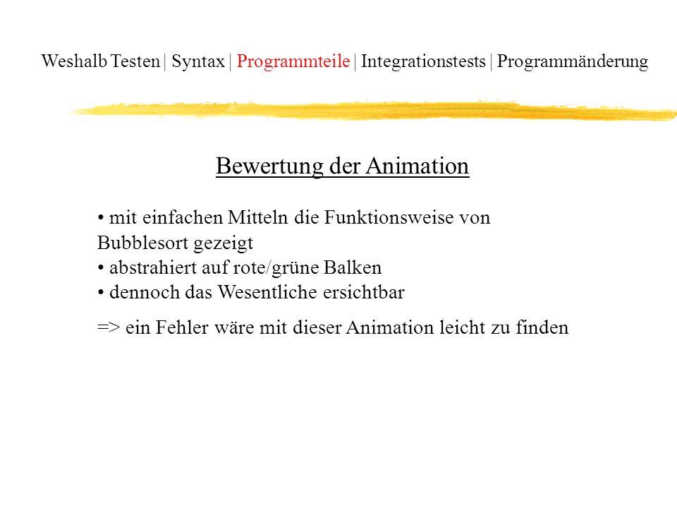 Weshalb Testen | Syntax | Programmteile | Integrationstests | Programmänderung Bewertung der Animation mit einfachen Mitteln die Funktionsweise von Bubblesort gezeigt abstrahiert auf rote/grüne Balken dennoch das Wesentliche ersichtbar => ein Fehler wäre mit dieser Animation leicht zu finden